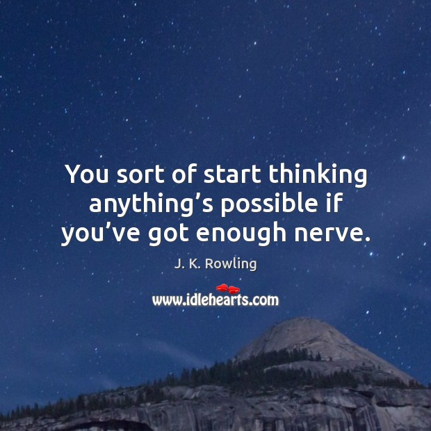 You sort of start thinking anything's possible if you've got enough nerve. Image