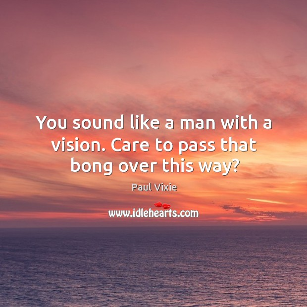 You sound like a man with a vision. Care to pass that bong over this way? Paul Vixie Picture Quote