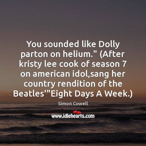 "Simon Cowell Picture Quote image saying: You sounded like Dolly parton on helium."" (After kristy lee cook of"