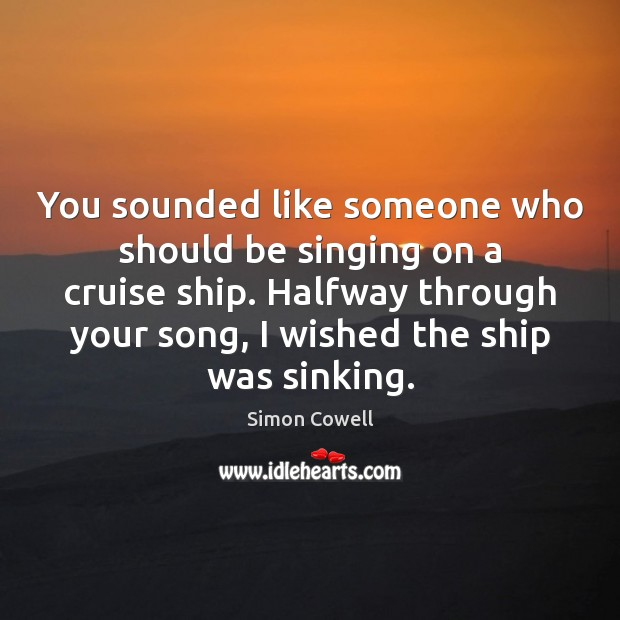 You sounded like someone who should be singing on a cruise ship. Simon Cowell Picture Quote