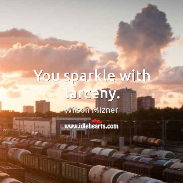 You sparkle with larceny. Image