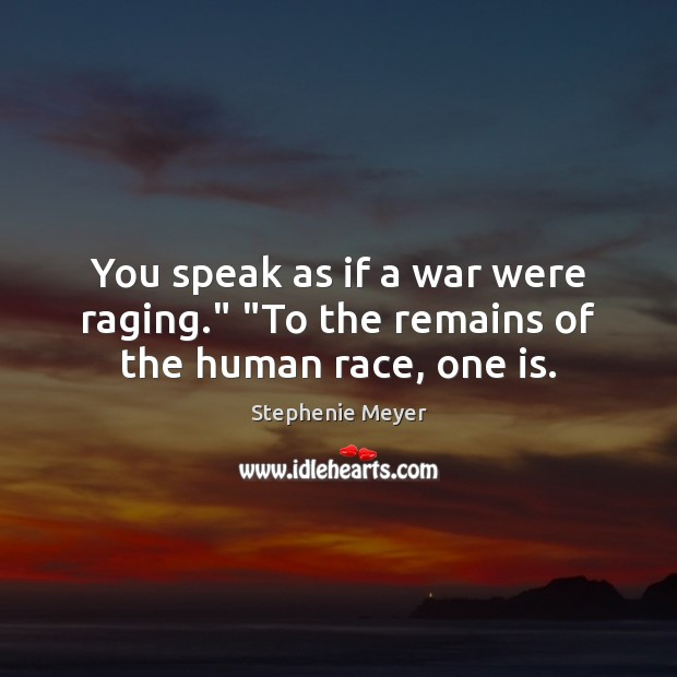 "You speak as if a war were raging."" ""To the remains of the human race, one is. Stephenie Meyer Picture Quote"