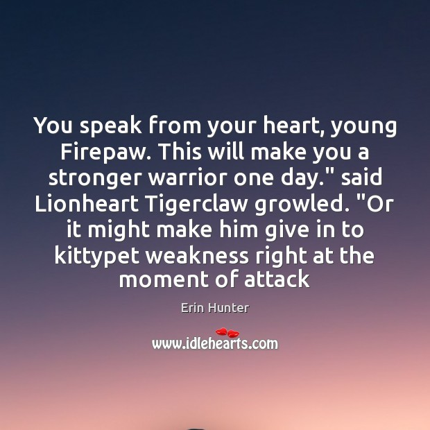 You speak from your heart, young Firepaw. This will make you a Image