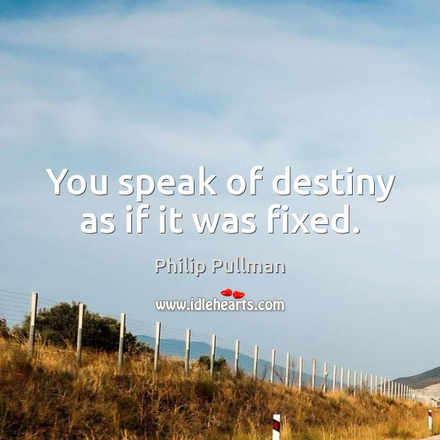 You speak of destiny as if it was fixed. Philip Pullman Picture Quote