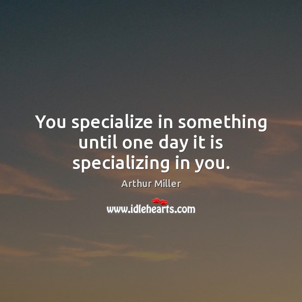 Image, You specialize in something until one day it is specializing in you.
