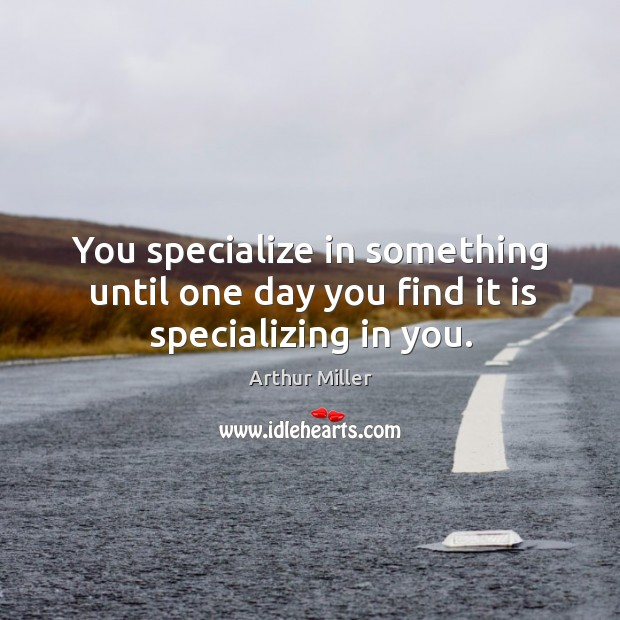Image, You specialize in something until one day you find it is specializing in you.