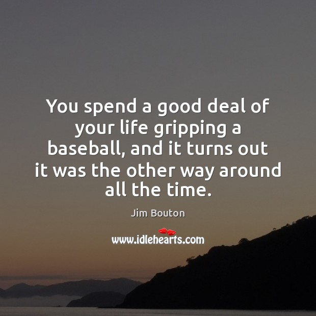 You spend a good deal of your life gripping a baseball, and Image