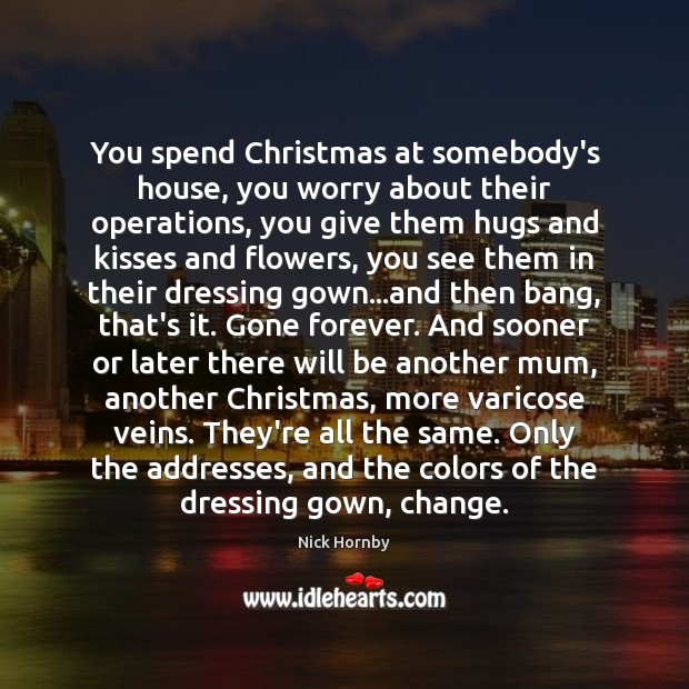 You spend Christmas at somebody's house, you worry about their operations, you Nick Hornby Picture Quote