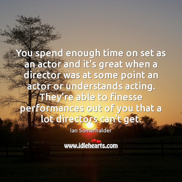 You spend enough time on set as an actor and it's great Image