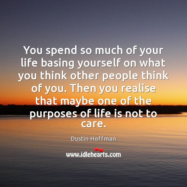 You spend so much of your life basing yourself on what you Image