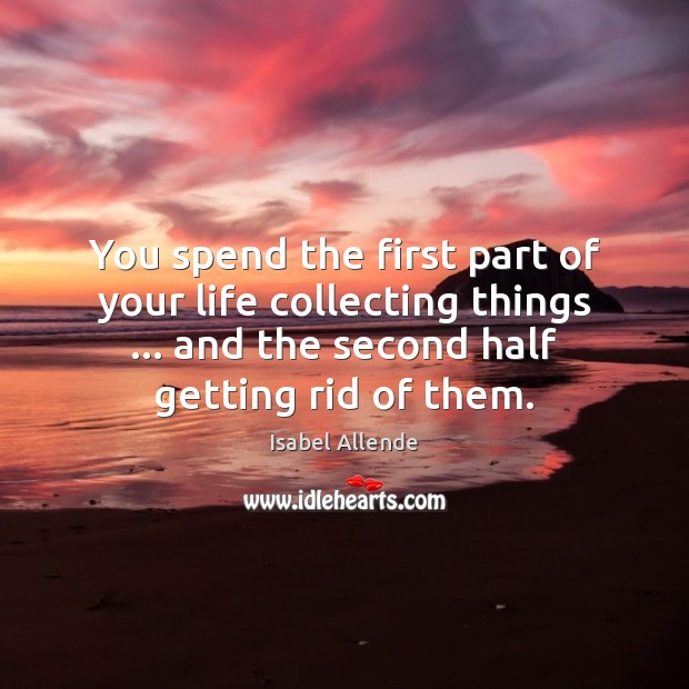 You spend the first part of your life collecting things … and the Isabel Allende Picture Quote