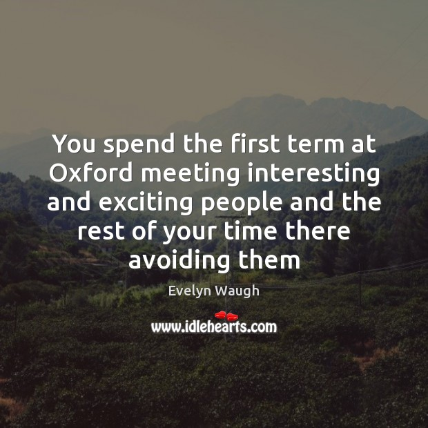 You spend the first term at Oxford meeting interesting and exciting people Evelyn Waugh Picture Quote