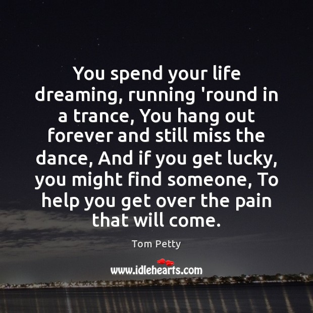 You spend your life dreaming, running 'round in a trance, You hang Tom Petty Picture Quote