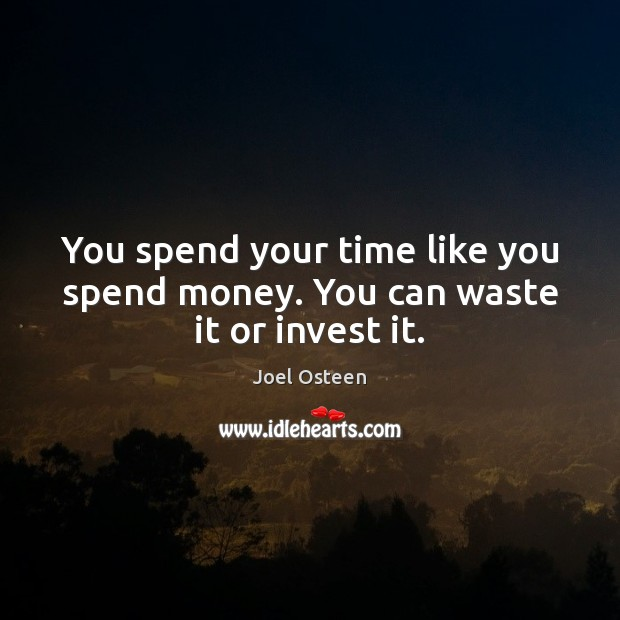 You spend your time like you spend money. You can waste it or invest it. Joel Osteen Picture Quote