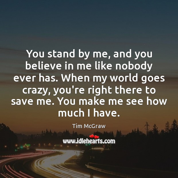 You stand by me, and you believe in me like nobody ever Tim McGraw Picture Quote