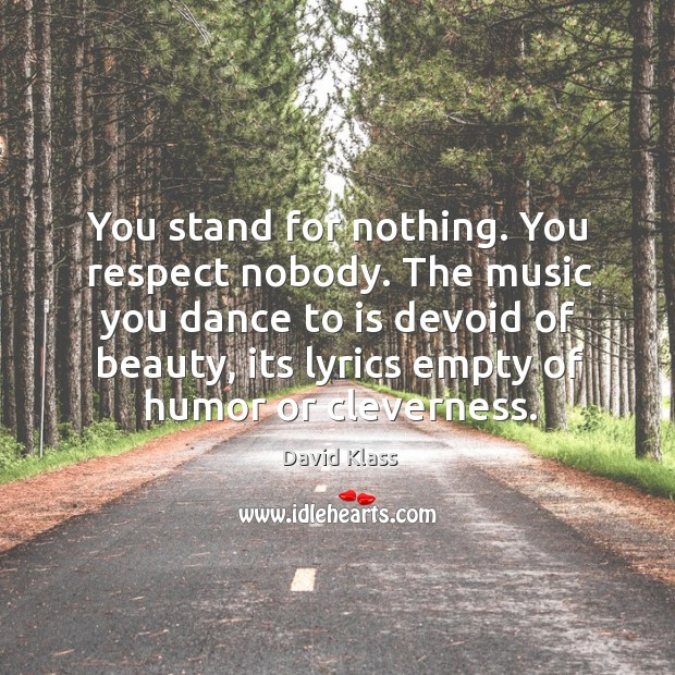 You stand for nothing. You respect nobody. The music you dance to David Klass Picture Quote