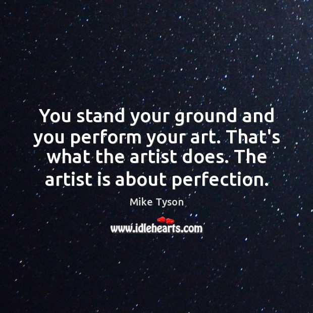 Image, You stand your ground and you perform your art. That's what the