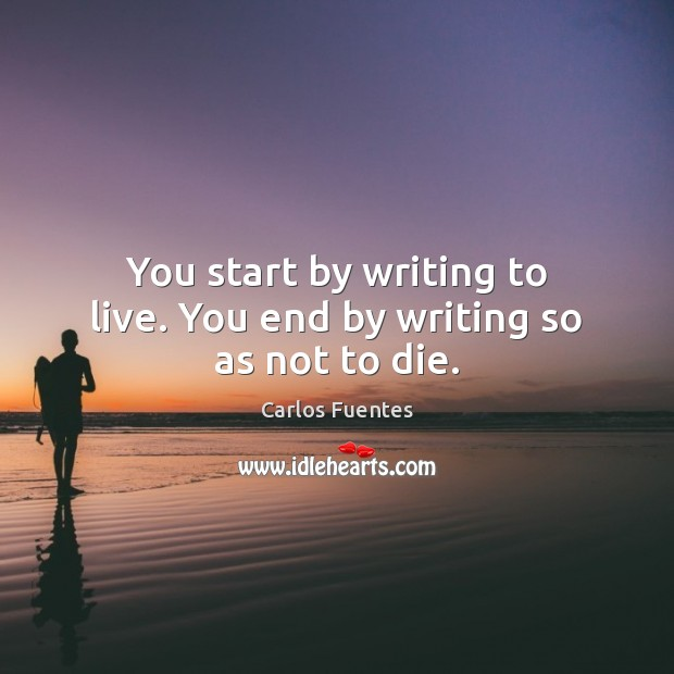 You start by writing to live. You end by writing so as not to die. Image