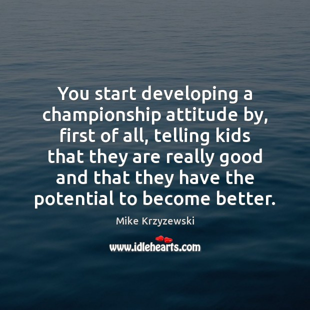 You start developing a championship attitude by, first of all, telling kids Mike Krzyzewski Picture Quote