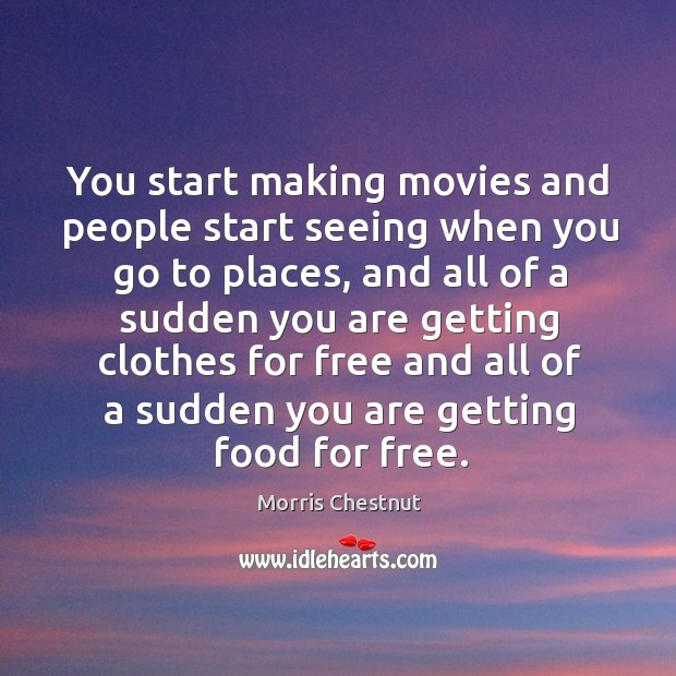You start making movies and people start seeing when you go to places Morris Chestnut Picture Quote