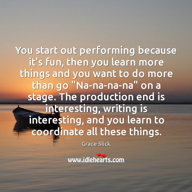 You start out performing because it's fun, then you learn more things Grace Slick Picture Quote