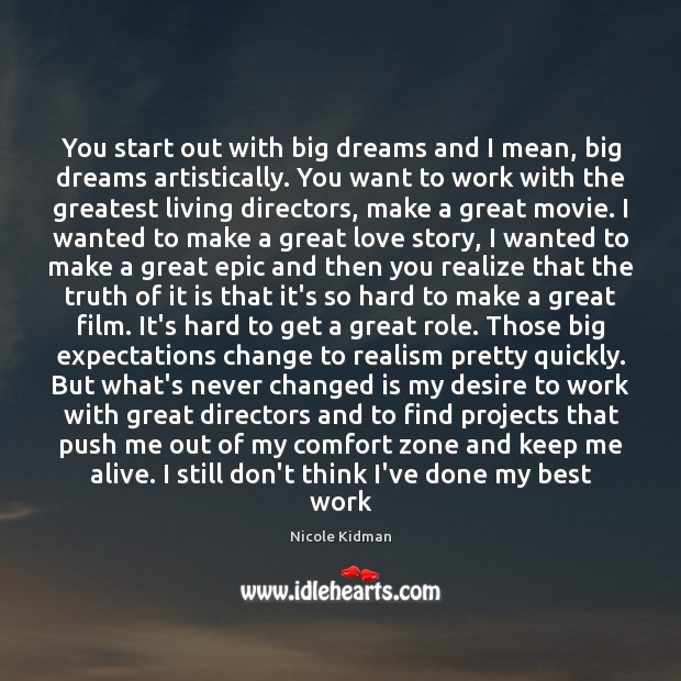 You start out with big dreams and I mean, big dreams artistically. Nicole Kidman Picture Quote