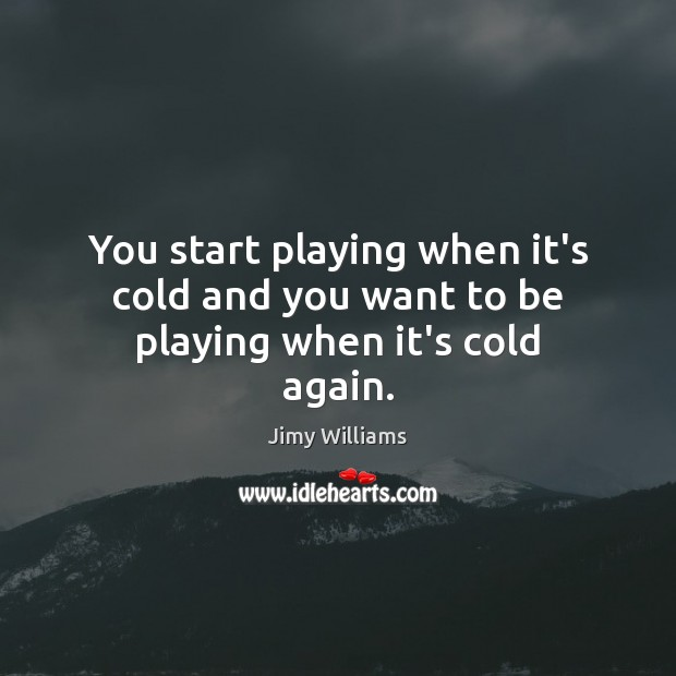 You start playing when it's cold and you want to be playing when it's cold again. Image