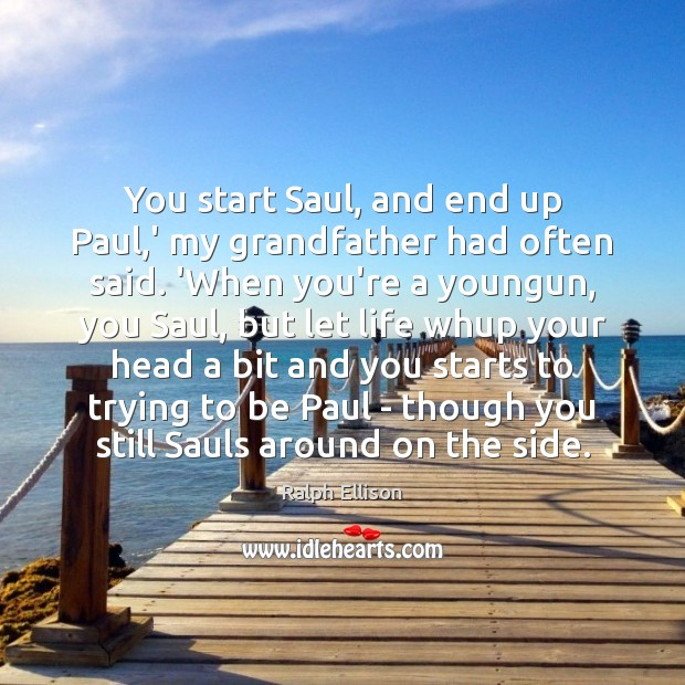 You start Saul, and end up Paul,' my grandfather had often Ralph Ellison Picture Quote