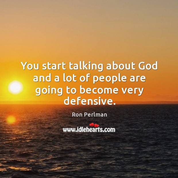 You start talking about God and a lot of people are going to become very defensive. Image