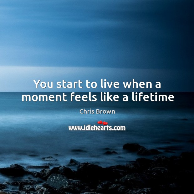 You start to live when a moment feels like a lifetime Chris Brown Picture Quote