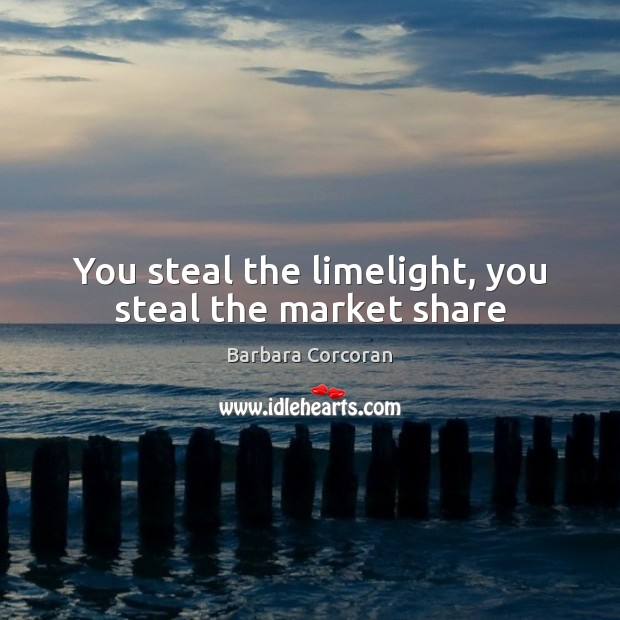 You steal the limelight, you steal the market share Image
