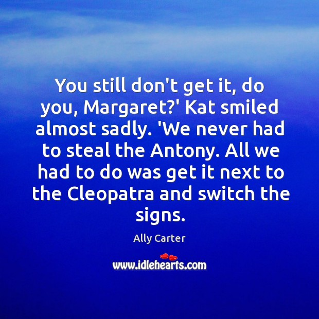 You still don't get it, do you, Margaret?' Kat smiled almost Image