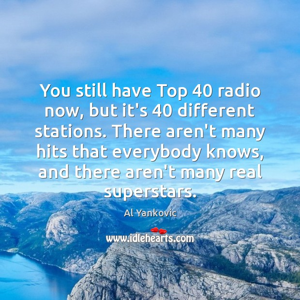 You still have Top 40 radio now, but it's 40 different stations. There aren't Al Yankovic Picture Quote
