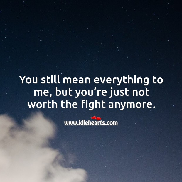 You still mean everything to me, but you're just not worth the fight anymore. Image