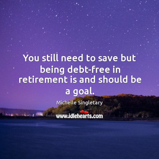 You still need to save but being debt-free in retirement is and should be a goal. Retirement Quotes Image