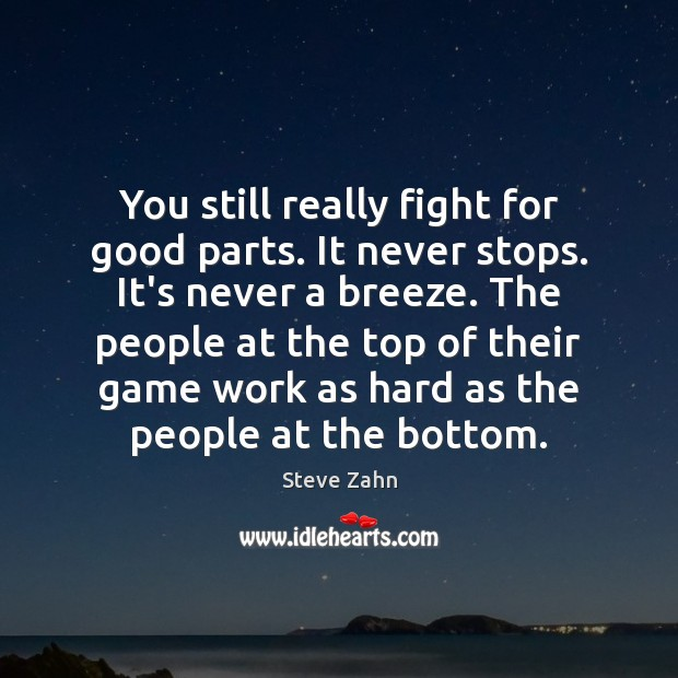 You still really fight for good parts. It never stops. It's never Image