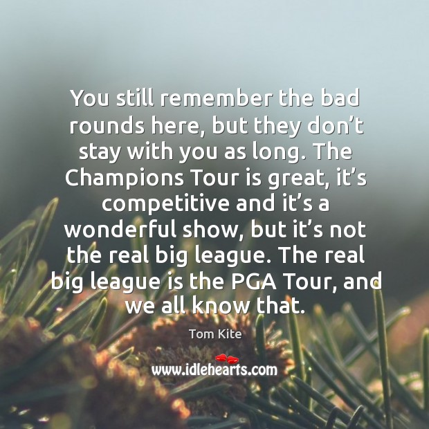 You still remember the bad rounds here, but they don't stay with you as long. Tom Kite Picture Quote