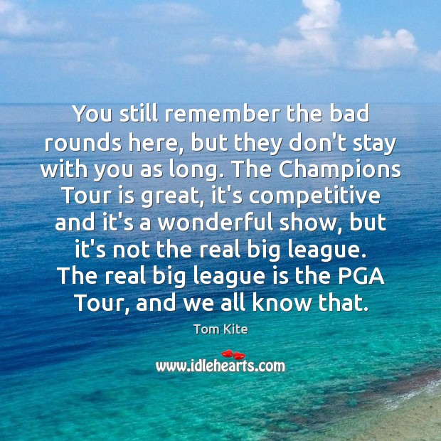 You still remember the bad rounds here, but they don't stay with Tom Kite Picture Quote