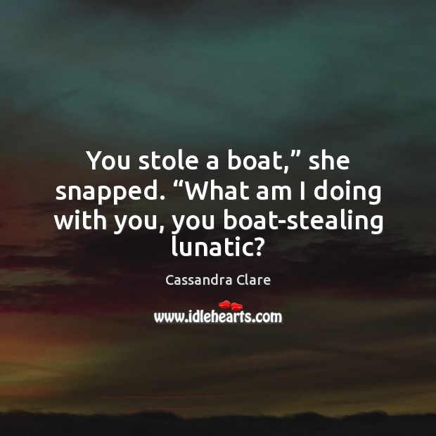 """You stole a boat,"""" she snapped. """"What am I doing with you, you boat-stealing lunatic? Image"""