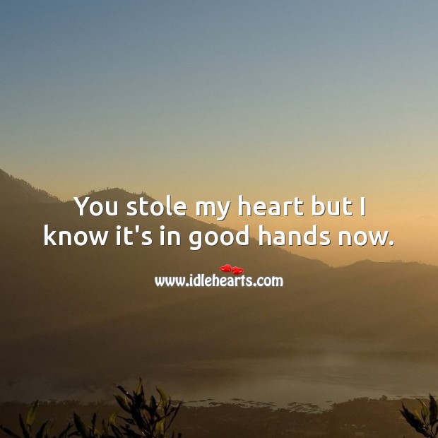 You stole my heart but I know it's in good hands now. Heart Quotes Image