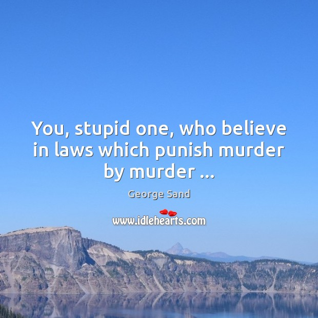 You, stupid one, who believe in laws which punish murder by murder … George Sand Picture Quote