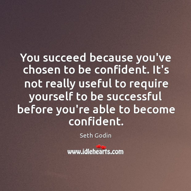 You succeed because you've chosen to be confident. It's not really useful Image