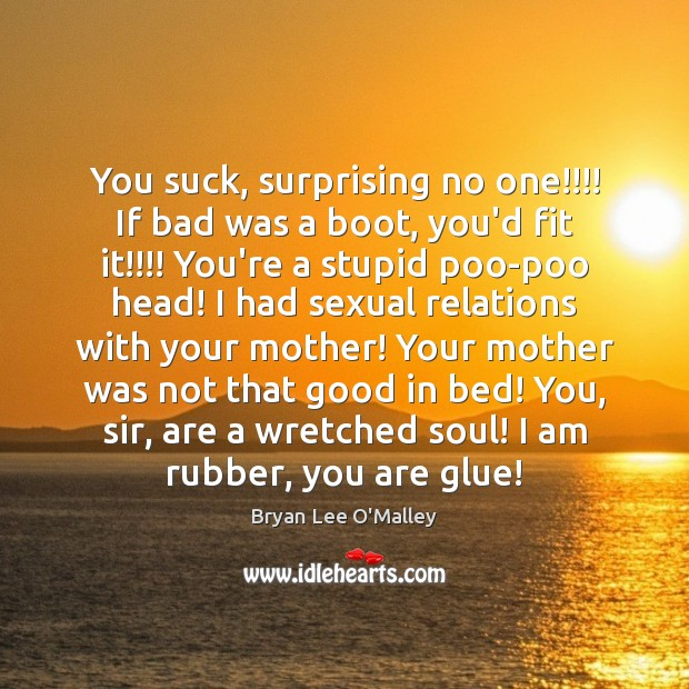 Bryan Lee O'Malley Picture Quote image saying: You suck, surprising no one!!!! If bad was a boot, you'd fit