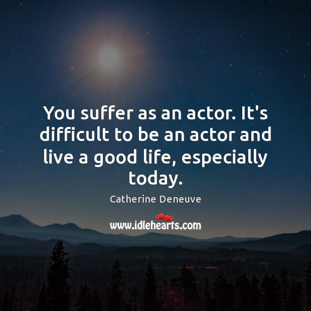 You suffer as an actor. It's difficult to be an actor and Catherine Deneuve Picture Quote