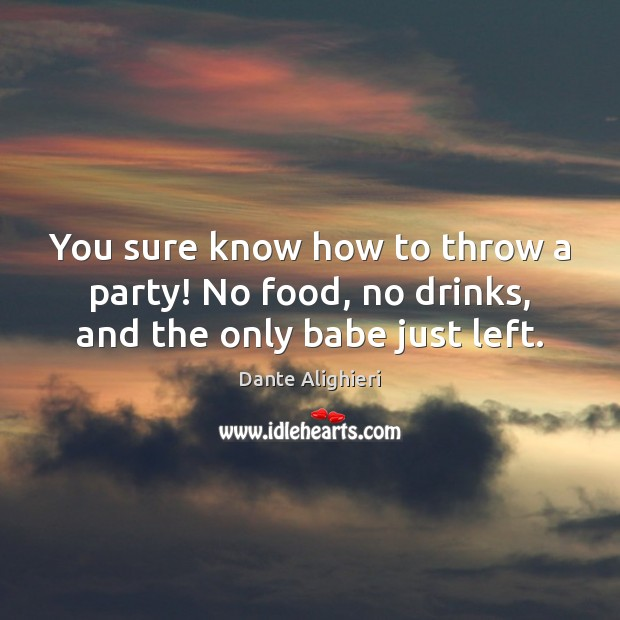 You sure know how to throw a party! No food, no drinks, and the only babe just left. Dante Alighieri Picture Quote