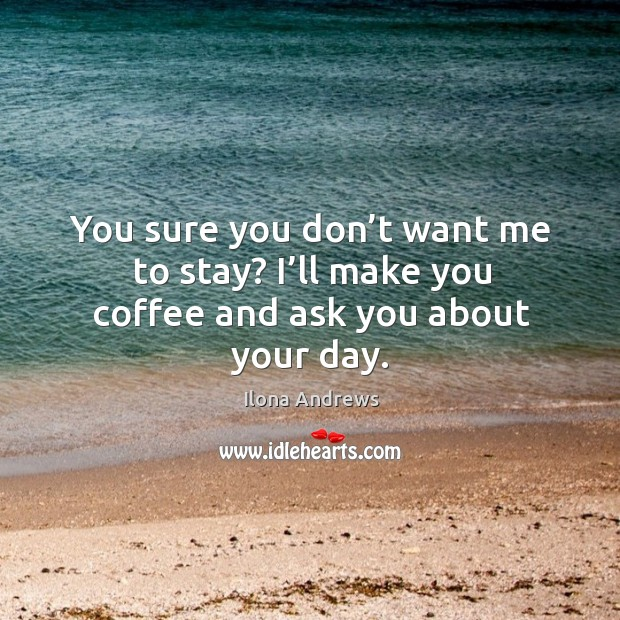 Image, You sure you don't want me to stay? I'll make you coffee and ask you about your day.