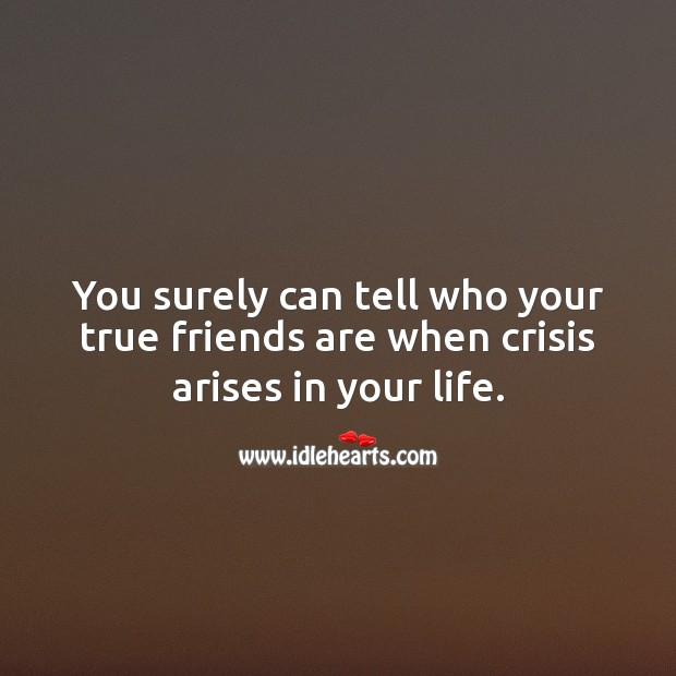 Image, You surely can tell who your true friends are when crisis arises in your life.