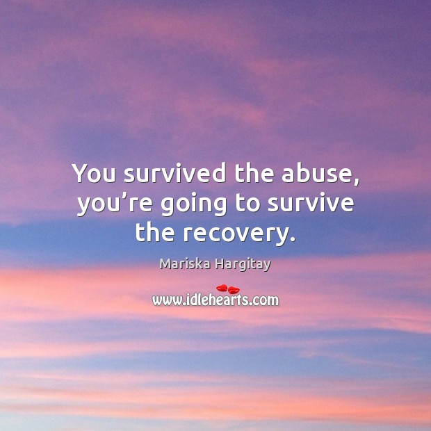 You survived the abuse, you're going to survive the recovery. Mariska Hargitay Picture Quote