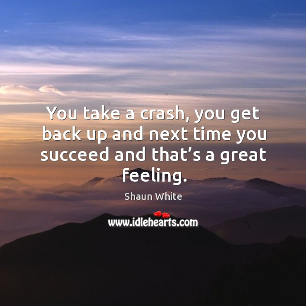You take a crash, you get back up and next time you succeed and that's a great feeling. Image
