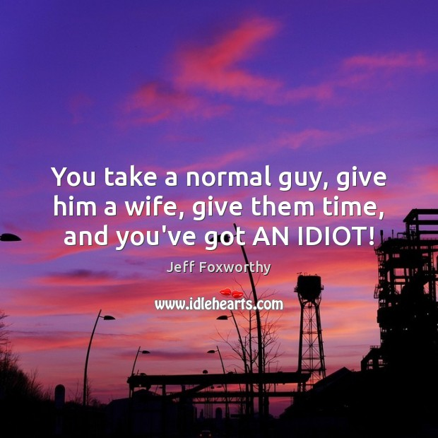 You take a normal guy, give him a wife, give them time, and you've got AN IDIOT! Image